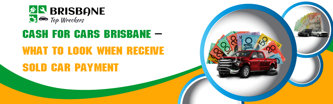 Cash For Cars Brisbane What To Look When Receive Sold Car Payment