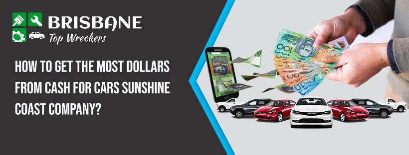 How to Get the Most Dollars From Cash For Cars Sunshine Coast Company